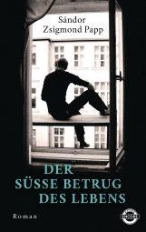 Der süße Betrug des Lebens, Roman von Sándor Zsigmond Papp